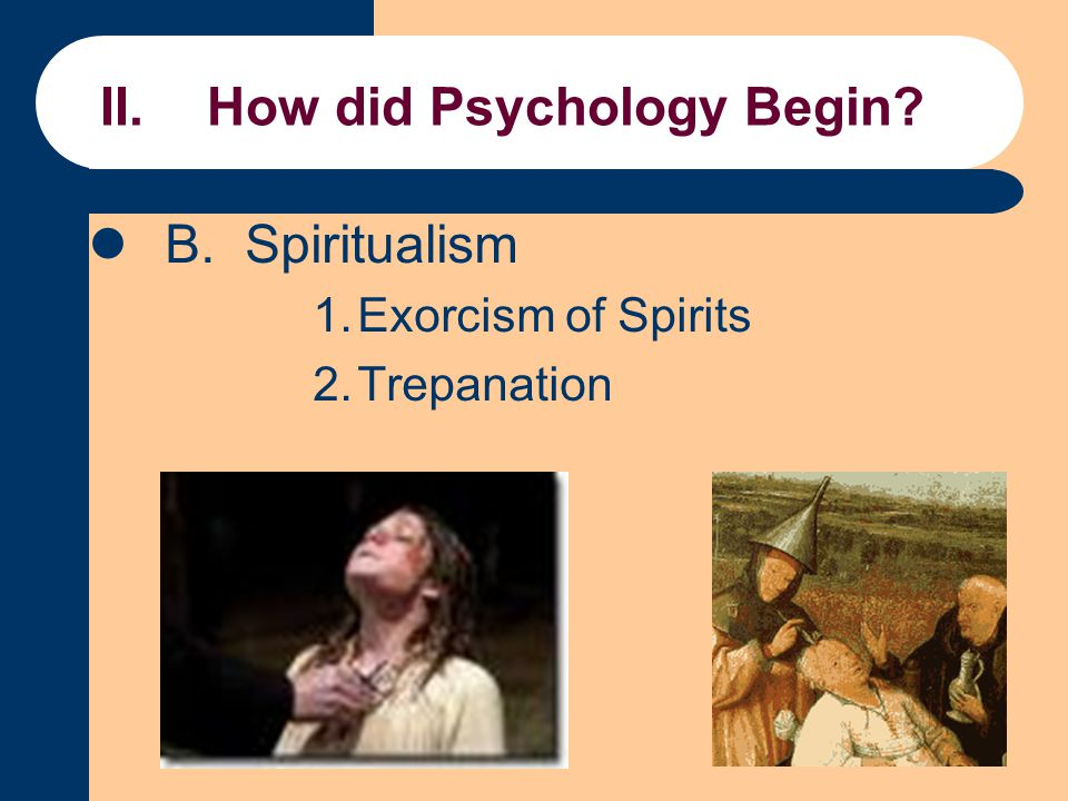 II.How did Psychology Begin? B. Spiritualism 1.Exorcism of Spirits 2.Trepanation