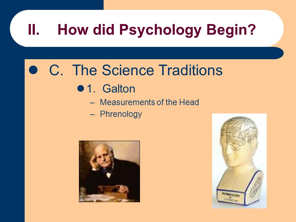 II.How did Psychology Begin? C. The Science Traditions 1. Galton –Measurements of the Head –Phrenology