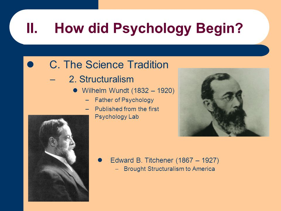II.How did Psychology Begin? C. The Science Tradition –2. Structuralism Wilhelm Wundt (1832 – 1920) –Father of Psychology –Published from the first Ps