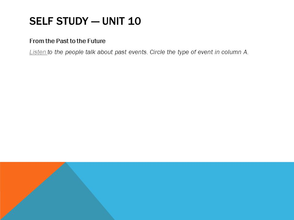 SELF STUDY — UNIT 10 From the Past to the Future Listen Listen to the people talk about past events.