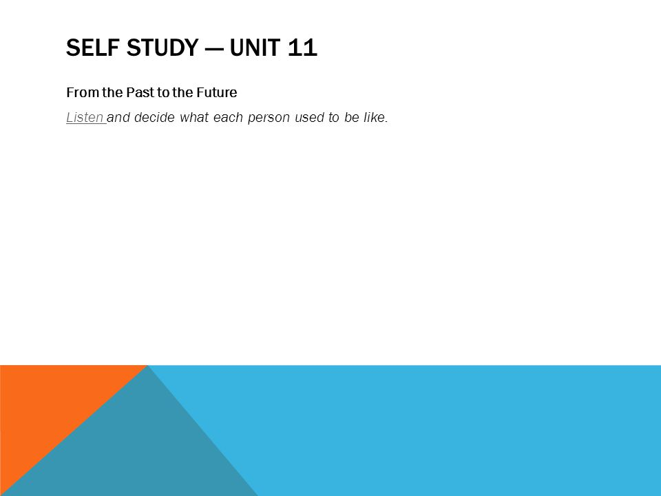 SELF STUDY — UNIT 11 From the Past to the Future Listen Listen and decide what each person used to be like.