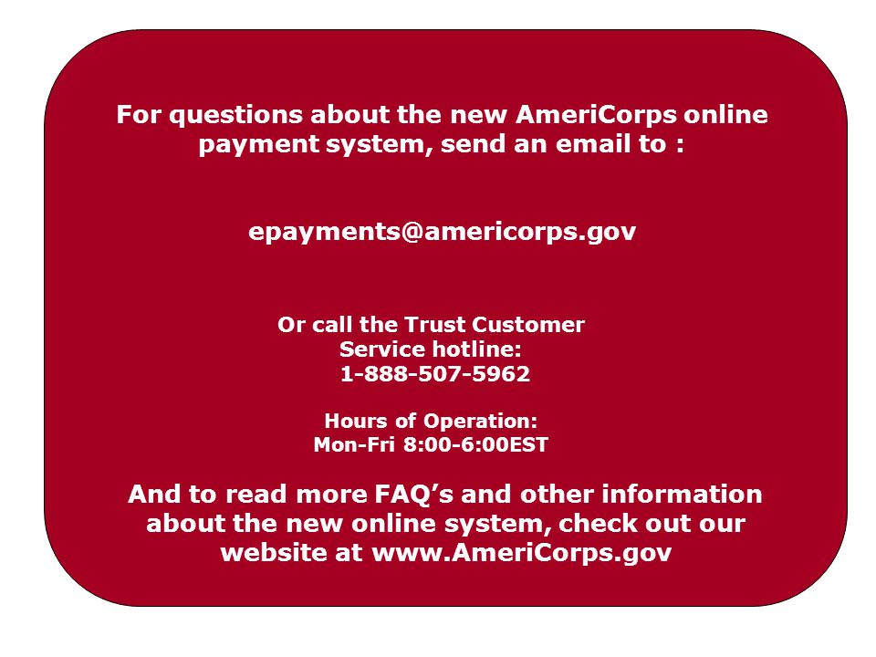 Or call the Trust Customer Service hotline: 1-888-507-5962 Hours of Operation: Mon-Fri 8:00-6:00EST For questions about the new AmeriCorps online payment system, send an email to : epayments@americorps.gov And to read more FAQ's and other information about the new online system, check out our website at www.AmeriCorps.gov