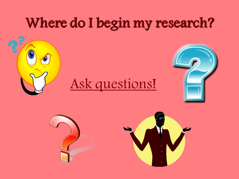 Where do I begin my research Ask questions!