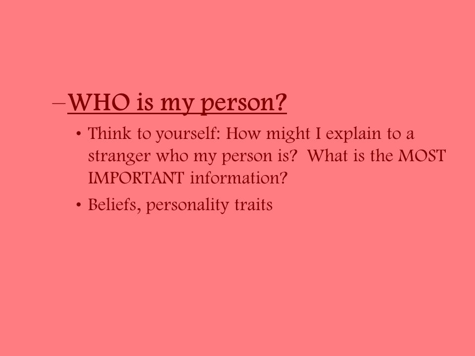 –WHO is my person. Think to yourself: How might I explain to a stranger who my person is.
