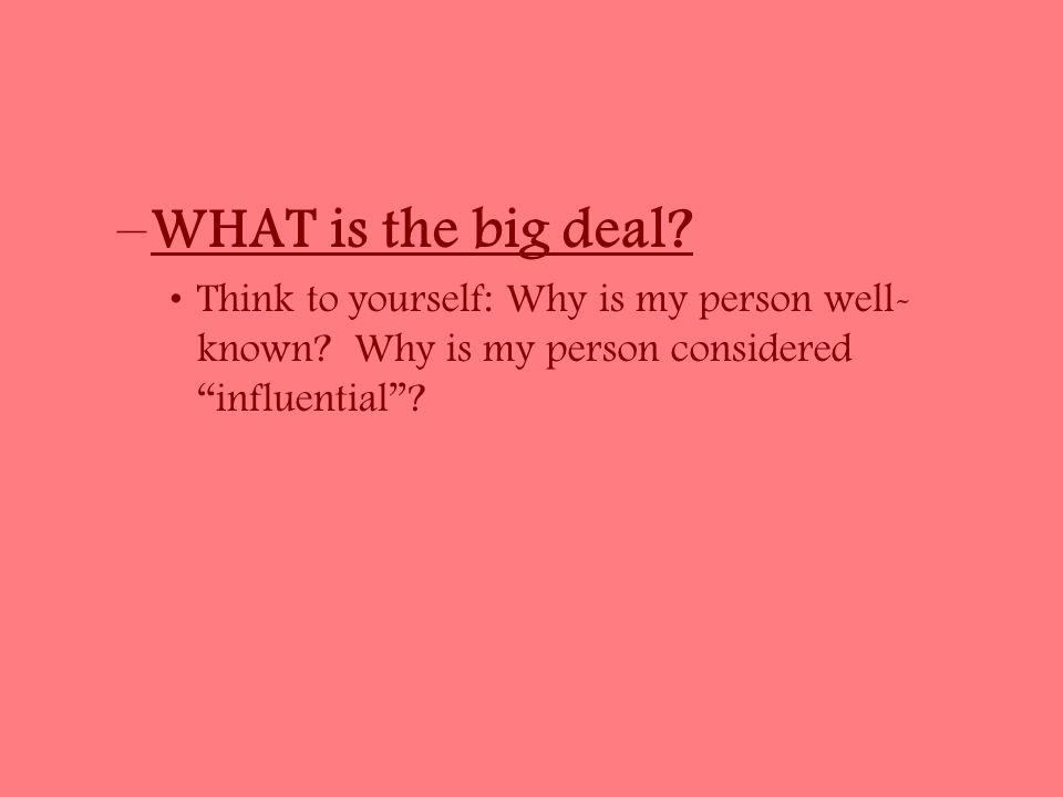 –WHAT is the big deal. Think to yourself: Why is my person well- known.