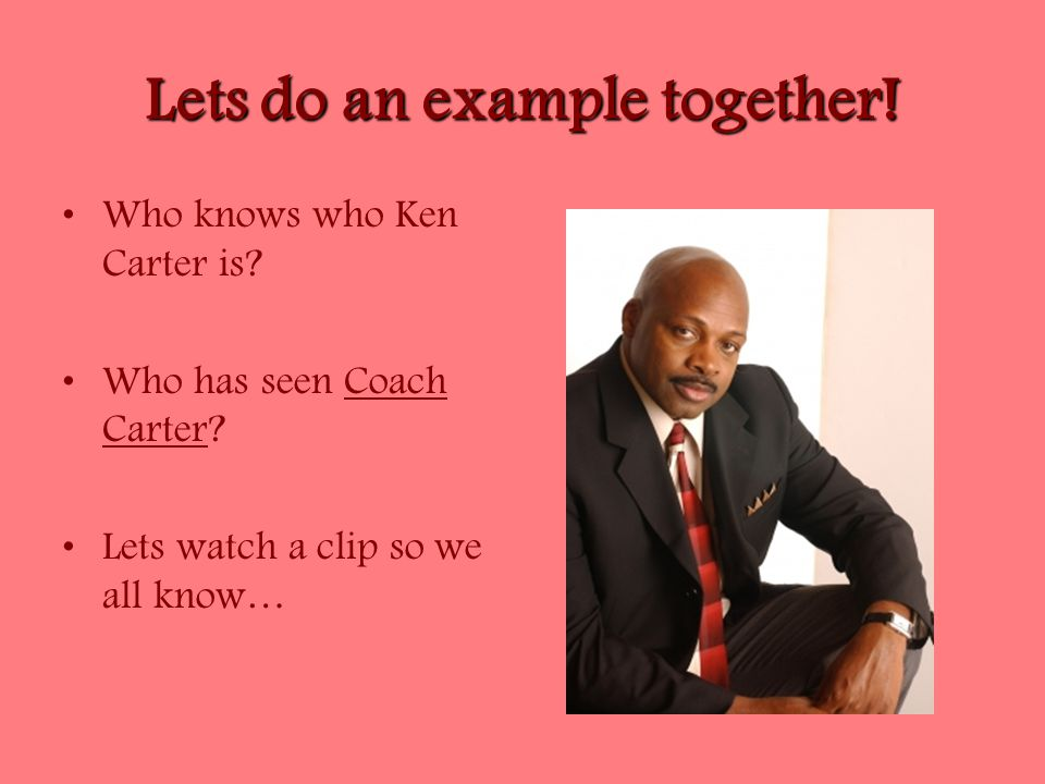 Lets do an example together. Who knows who Ken Carter is.