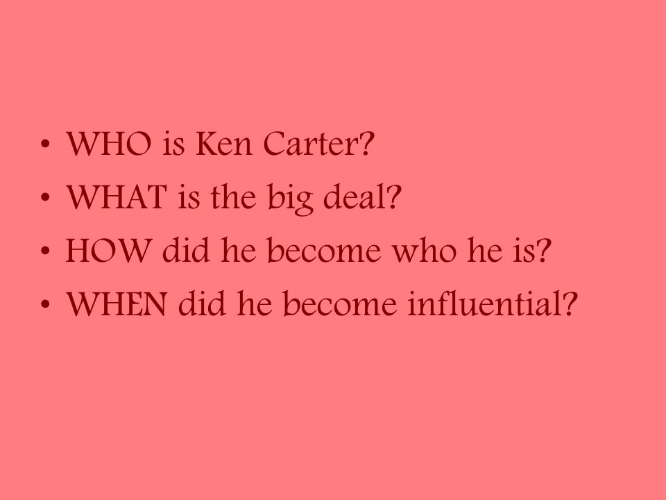 WHO is Ken Carter. WHAT is the big deal. HOW did he become who he is.