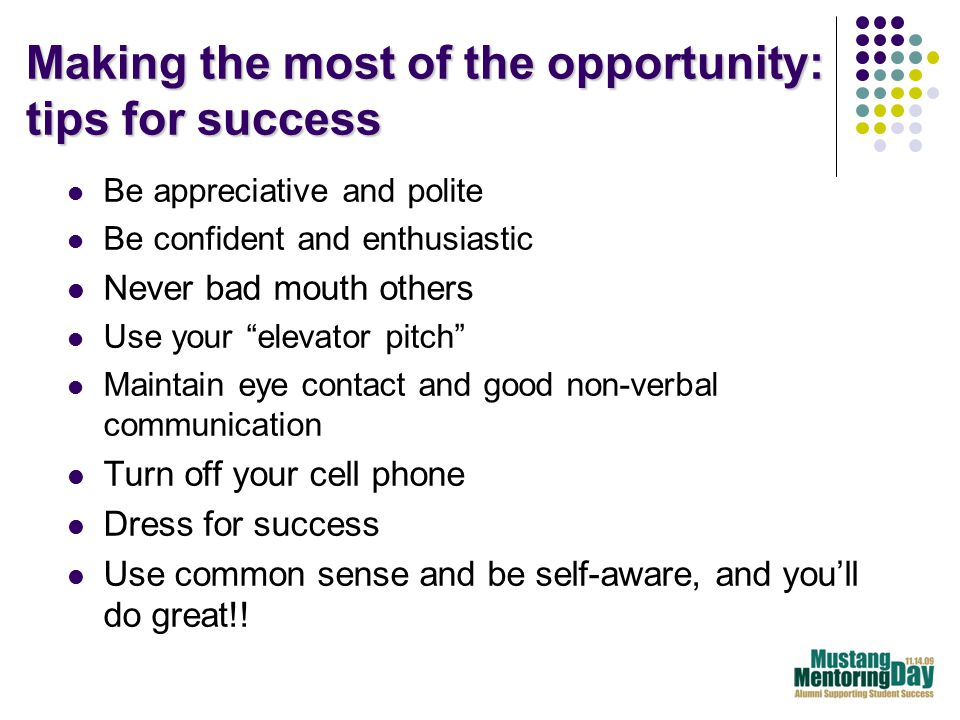 Making the most of the opportunity: tips for success Be appreciative and polite Be confident and enthusiastic Never bad mouth others Use your elevator pitch Maintain eye contact and good non-verbal communication Turn off your cell phone Dress for success Use common sense and be self-aware, and you'll do great!!
