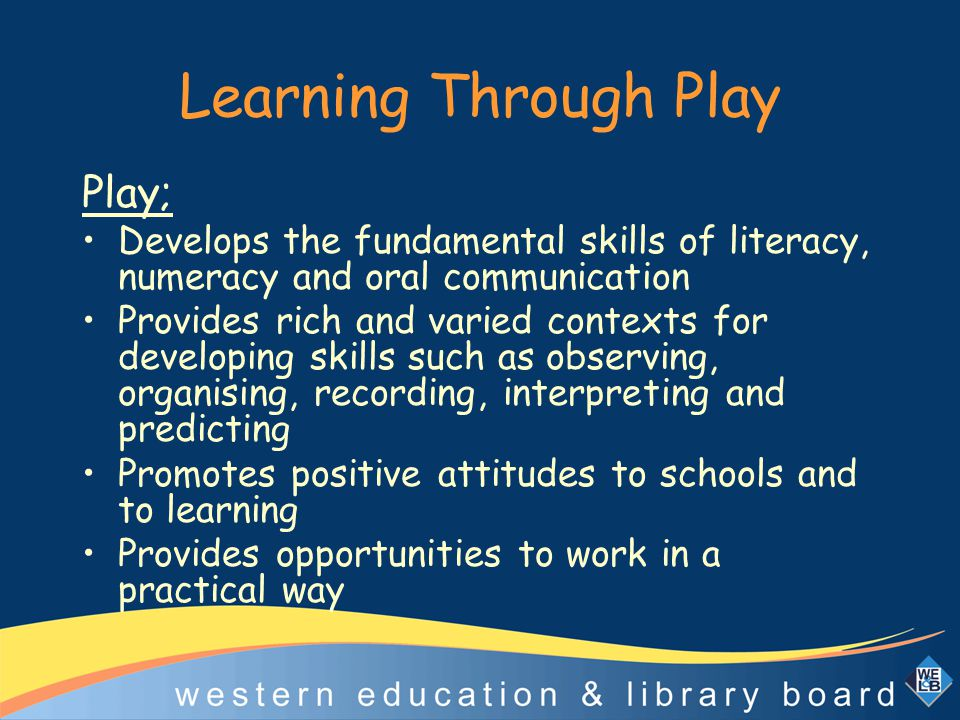Learning Through Play Play; Develops the fundamental skills of literacy, numeracy and oral communication Provides rich and varied contexts for develop