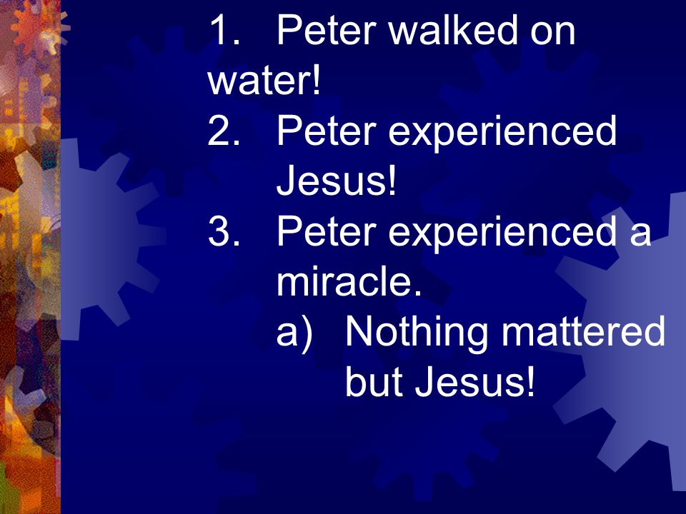 1.Peter walked on water! 2.Peter experienced Jesus! 3.Peter experienced a miracle. a)Nothing mattered but Jesus!