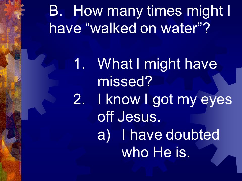 "B.How many times might I have ""walked on water""? 1.What I might have missed? 2.I know I got my eyes off Jesus. a)I have doubted who He is."