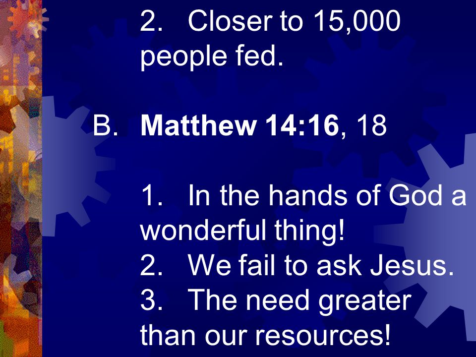 2.Closer to 15,000 people fed. B.Matthew 14:16, 18 1.In the hands of God a wonderful thing! 2.We fail to ask Jesus. 3.The need greater than our resour