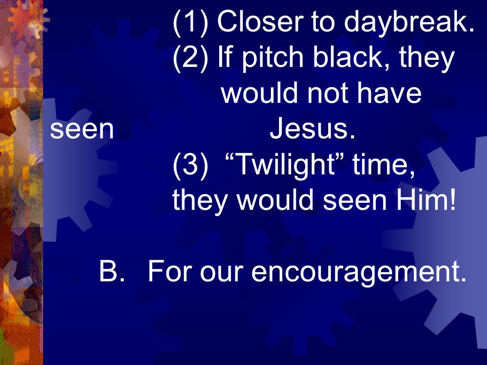 "(1) Closer to daybreak. (2) If pitch black, they would not have seen Jesus. (3) ""Twilight"" time, they would seen Him! B.For our encouragement."