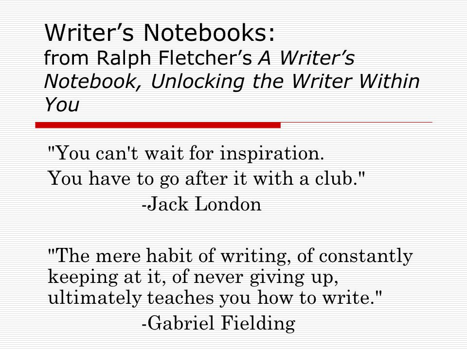 Writer's Notebooks: from Ralph Fletcher's A Writer's Notebook, Unlocking the Writer Within You You can t wait for inspiration.