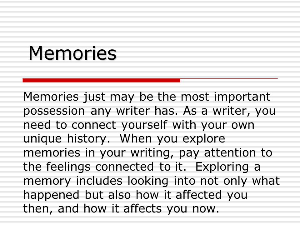 Memories Memories just may be the most important possession any writer has.