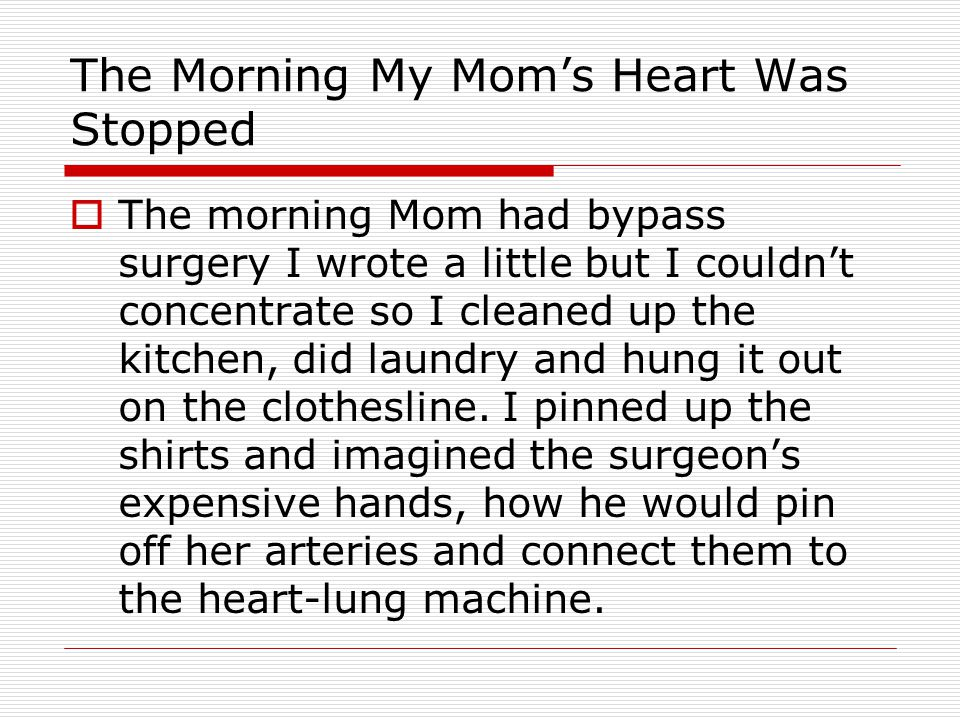 The Morning My Mom's Heart Was Stopped  The morning Mom had bypass surgery I wrote a little but I couldn't concentrate so I cleaned up the kitchen, did laundry and hung it out on the clothesline.