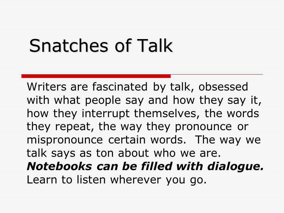 Snatches of Talk Writers are fascinated by talk, obsessed with what people say and how they say it, how they interrupt themselves, the words they repeat, the way they pronounce or mispronounce certain words.