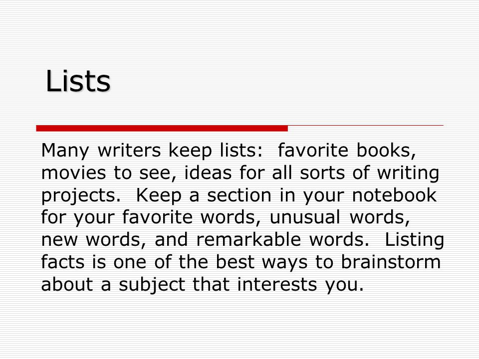 Lists Many writers keep lists: favorite books, movies to see, ideas for all sorts of writing projects.