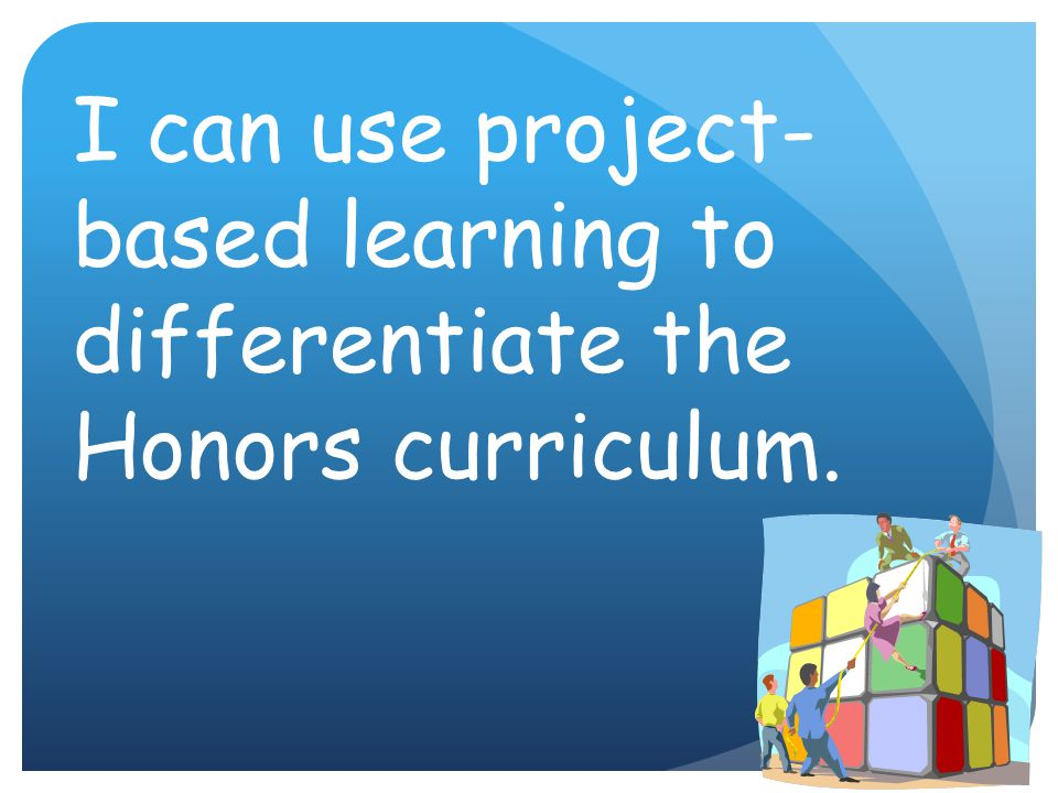 I can use project- based learning to differentiate the Honors curriculum.