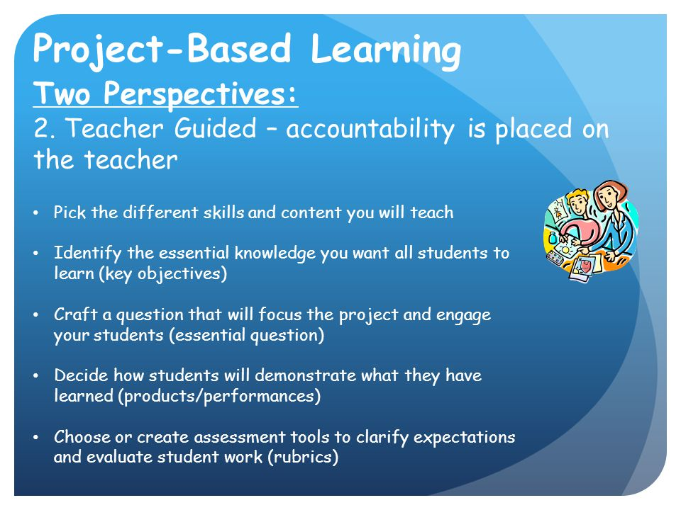 Project-Based Learning Two Perspectives: 2. Teacher Guided – accountability is placed on the teacher Pick the different skills and content you will te