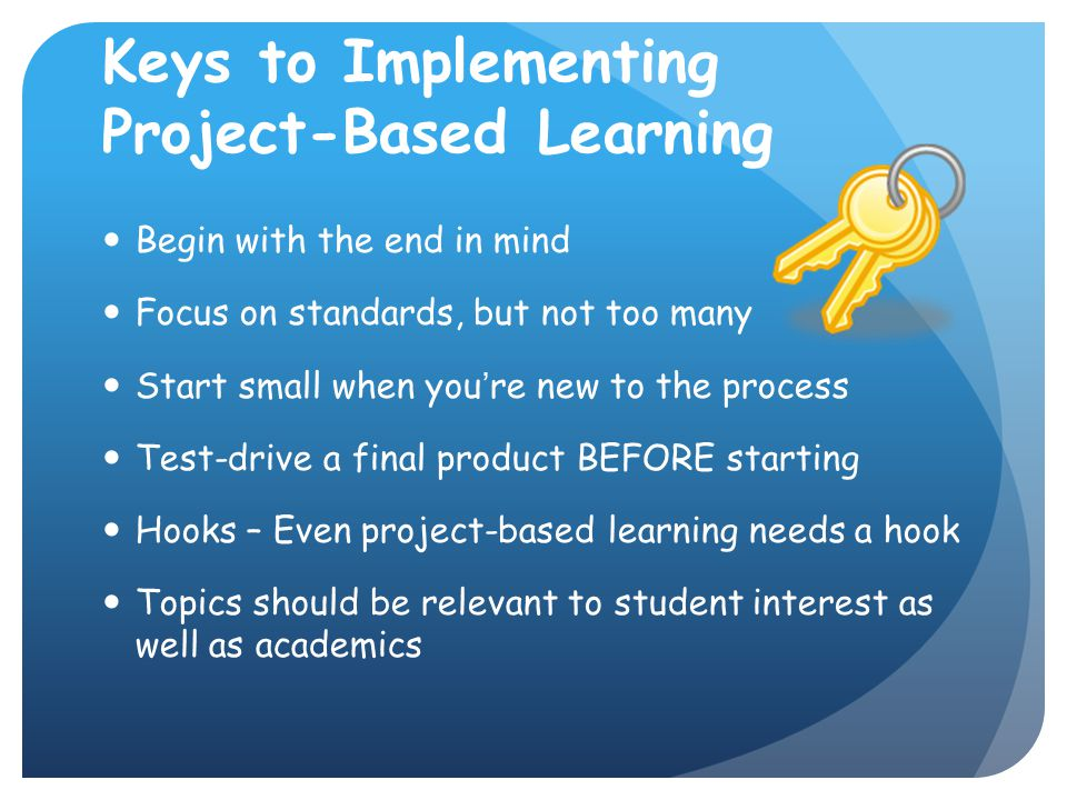 Keys to Implementing Project-Based Learning Begin with the end in mind Focus on standards, but not too many Start small when you're new to the process