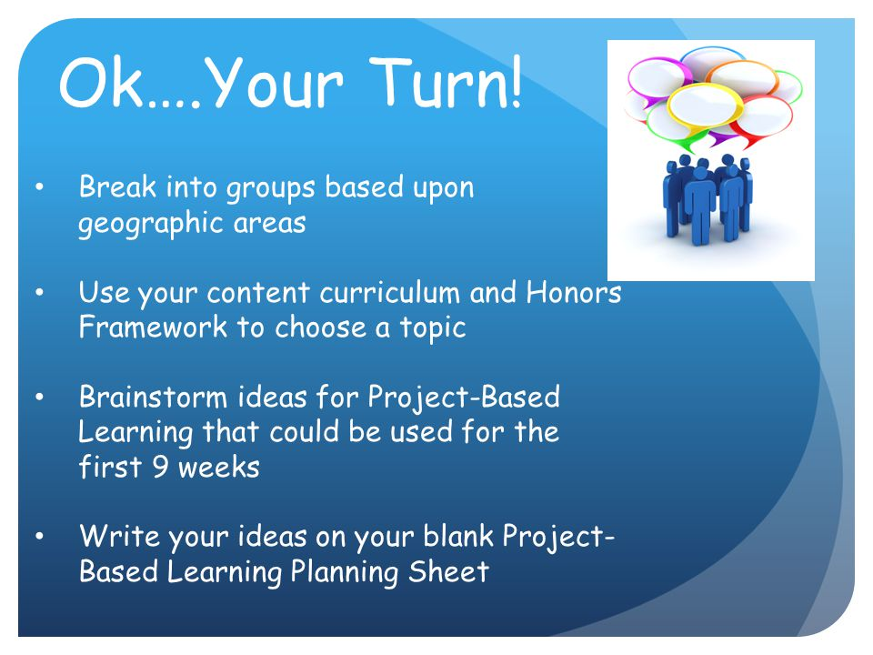 Ok….Your Turn! Break into groups based upon geographic areas Use your content curriculum and Honors Framework to choose a topic Brainstorm ideas for P