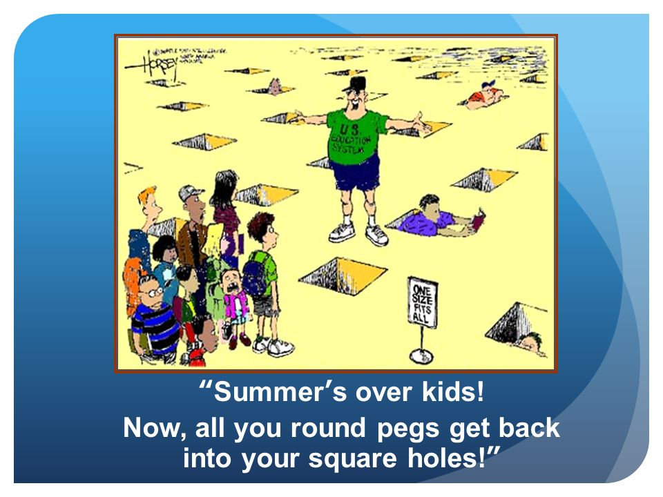 """Summer's over kids! Now, all you round pegs get back into your square holes!"""