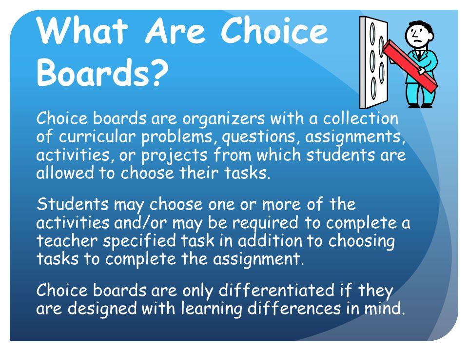 What Are Choice Boards? Choice boards are organizers with a collection of curricular problems, questions, assignments, activities, or projects from wh