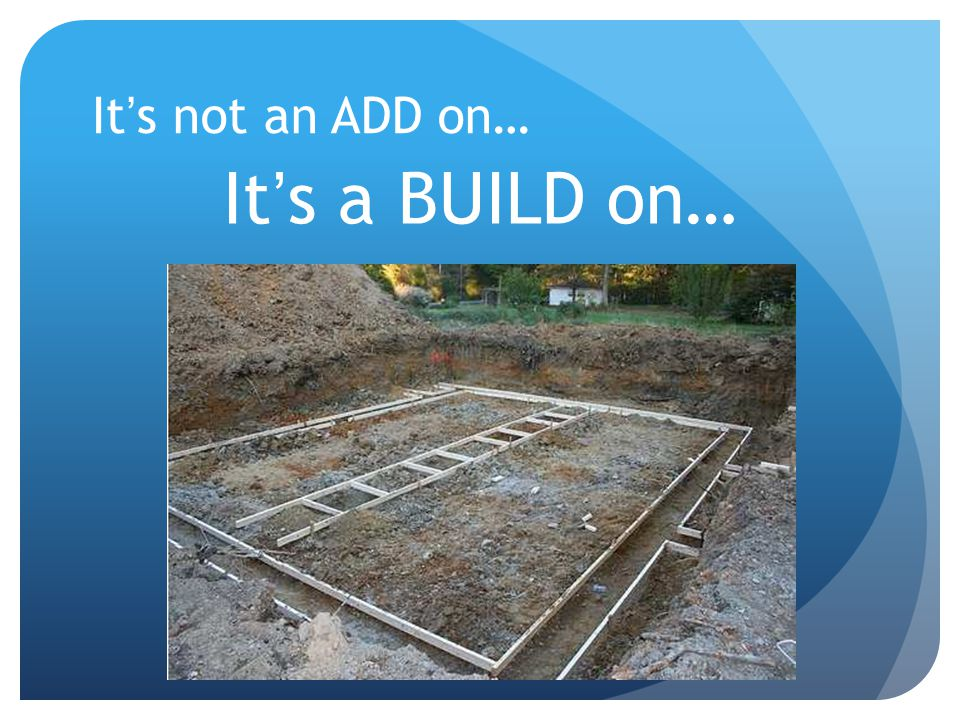 It's not an ADD on… It's a BUILD on…