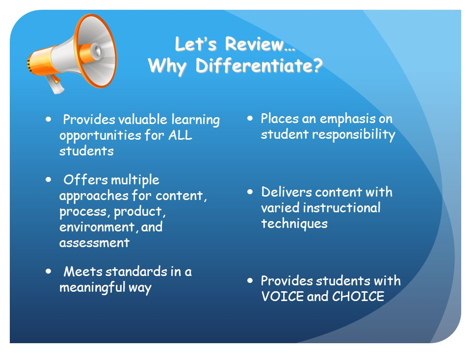 Let's Review… Why Differentiate? Provides valuable learning opportunities for ALL students Offers multiple approaches for content, process, product, e