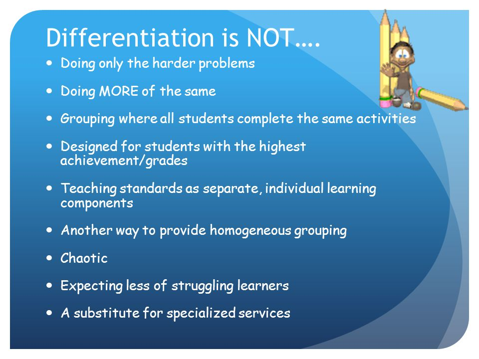 Differentiation is NOT…. Doing only the harder problems Doing MORE of the same Grouping where all students complete the same activities Designed for s