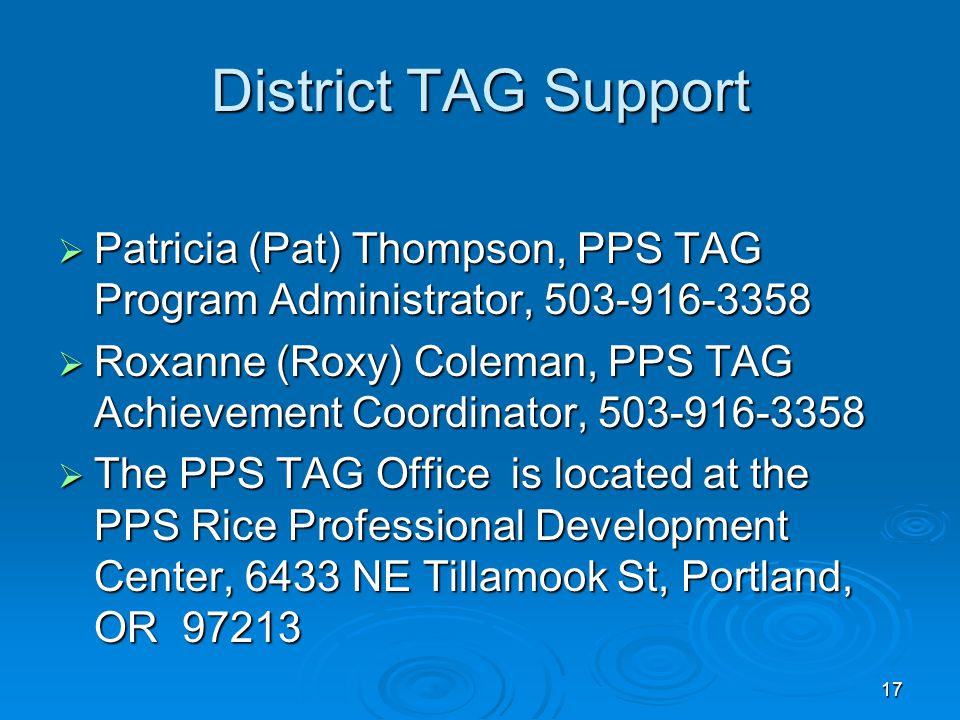 17 District TAG Support  Patricia (Pat) Thompson, PPS TAG Program Administrator, 503-916-3358  Roxanne (Roxy) Coleman, PPS TAG Achievement Coordinat