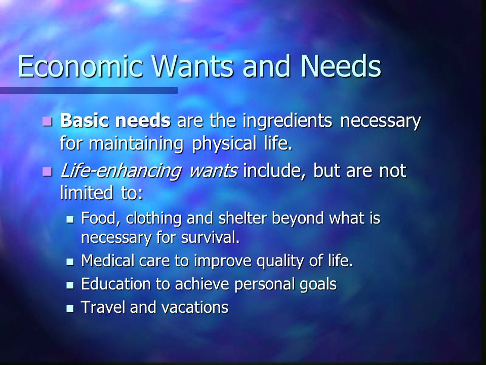 Economic Wants and Needs Basic needs are the ingredients necessary for maintaining physical life. Basic needs are the ingredients necessary for mainta