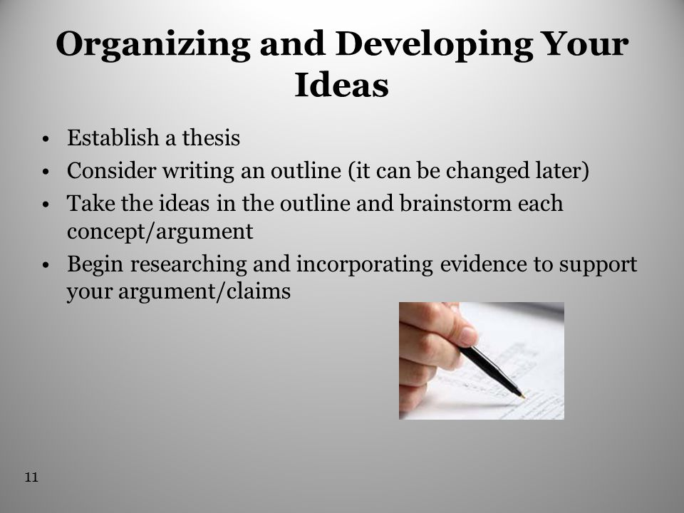 Organizing and Developing Your Ideas Establish a thesis Consider writing an outline (it can be changed later) Take the ideas in the outline and brainstorm each concept/argument Begin researching and incorporating evidence to support your argument/claims 11