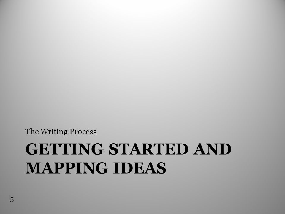 GETTING STARTED AND MAPPING IDEAS The Writing Process 5