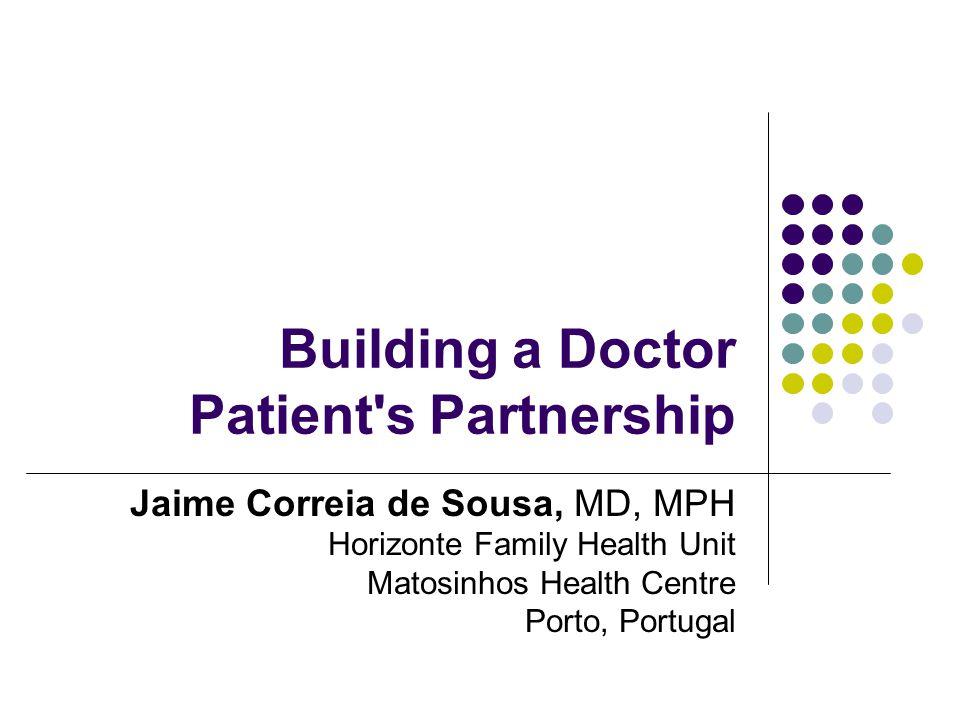 Building a Doctor Patient s Partnership Jaime Correia de Sousa, MD, MPH Horizonte Family Health Unit Matosinhos Health Centre Porto, Portugal