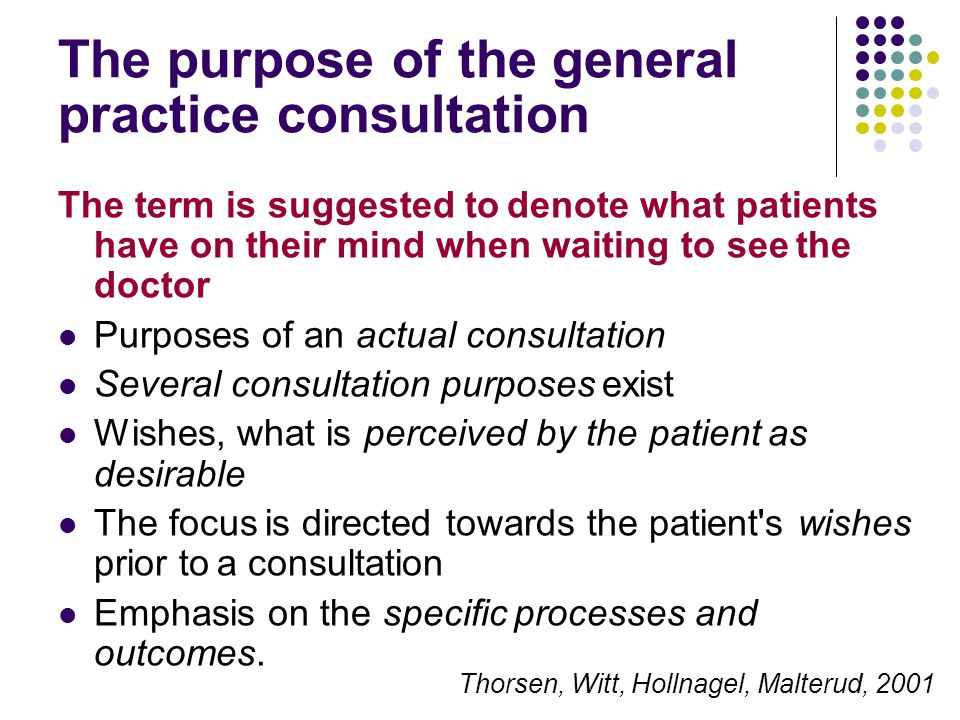 The purpose of the general practice consultation The term is suggested to denote what patients have on their mind when waiting to see the doctor Purposes of an actual consultation Several consultation purposes exist Wishes, what is perceived by the patient as desirable The focus is directed towards the patient s wishes prior to a consultation Emphasis on the specific processes and outcomes.