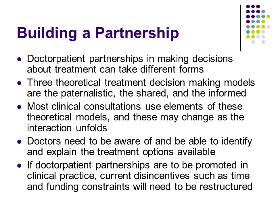 Doctor­patient partnerships in making decisions about treatment can take different forms Three theoretical treatment decision making models are the paternalistic, the shared, and the informed Most clinical consultations use elements of these theoretical models, and these may change as the interaction unfolds Doctors need to be aware of and be able to identify and explain the treatment options available If doctor­patient partnerships are to be promoted in clinical practice, current disincentives such as time and funding constraints will need to be restructured