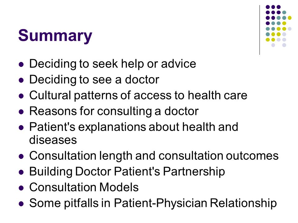 Summary Deciding to seek help or advice Deciding to see a doctor Cultural patterns of access to health care Reasons for consulting a doctor Patient s explanations about health and diseases Consultation length and consultation outcomes Building Doctor Patient s Partnership Consultation Models Some pitfalls in Patient-Physician Relationship
