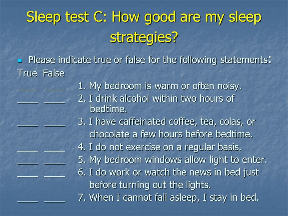 Sleep test C: How good are my sleep strategies? Please indicate true or false for the following statements : Please indicate true or false for the fol