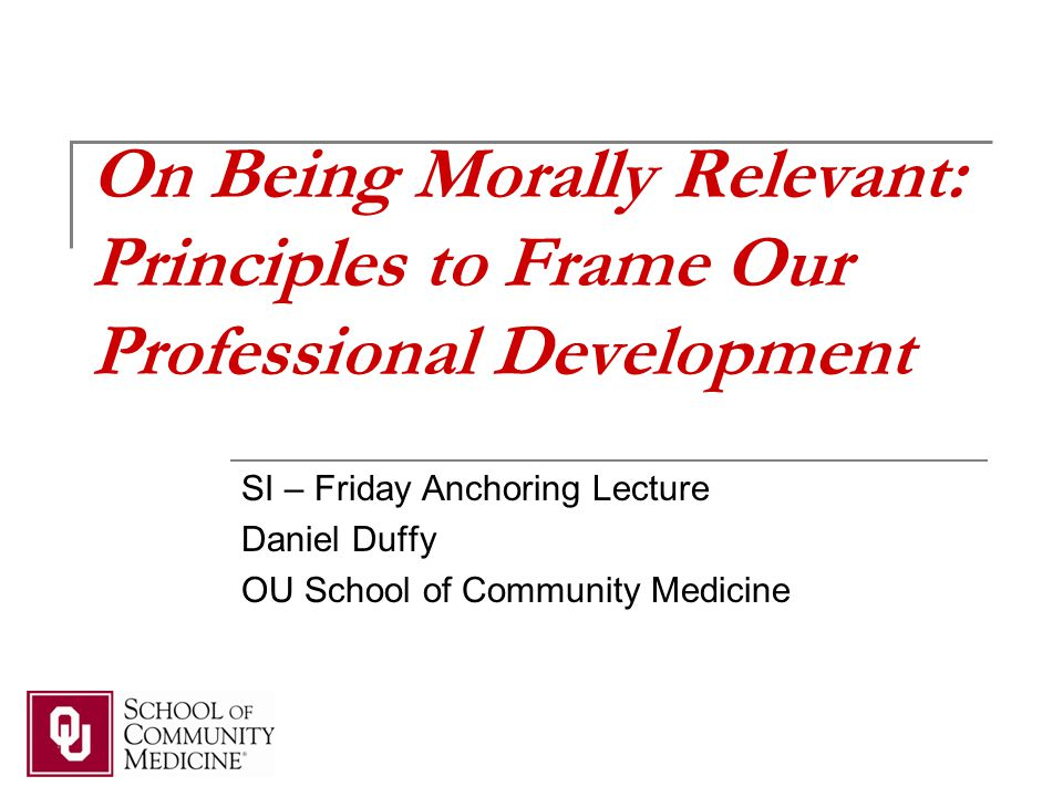 On Being Morally Relevant: Principles to Frame Our Professional Development SI – Friday Anchoring Lecture Daniel Duffy OU School of Community Medicine