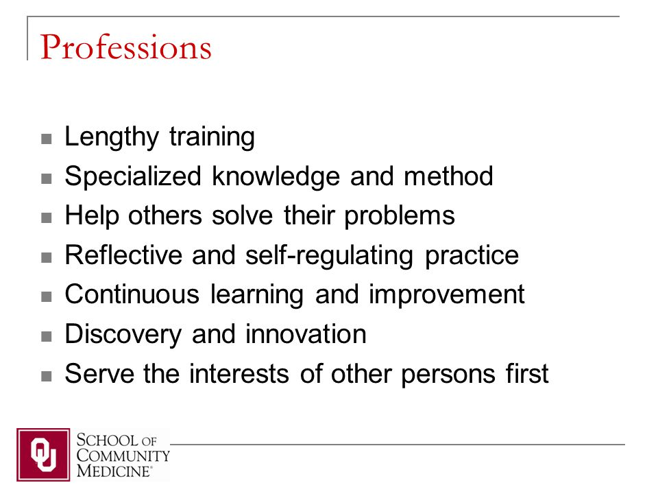 Professions Lengthy training Specialized knowledge and method Help others solve their problems Reflective and self-regulating practice Continuous learning and improvement Discovery and innovation Serve the interests of other persons first