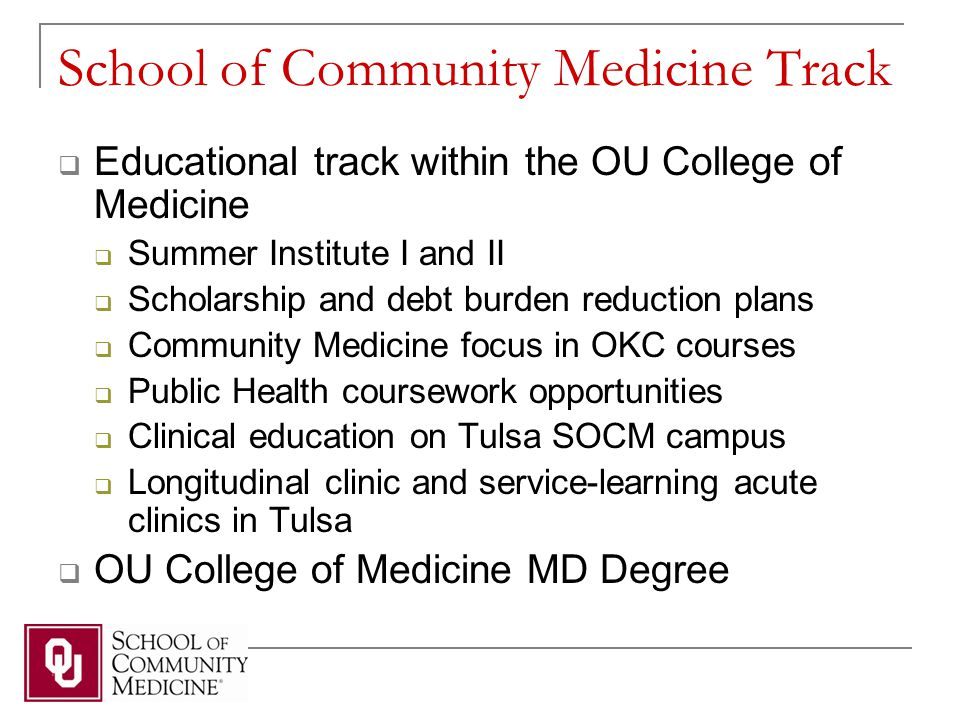 School of Community Medicine Track  Educational track within the OU College of Medicine  Summer Institute I and II  Scholarship and debt burden reduction plans  Community Medicine focus in OKC courses  Public Health coursework opportunities  Clinical education on Tulsa SOCM campus  Longitudinal clinic and service-learning acute clinics in Tulsa  OU College of Medicine MD Degree