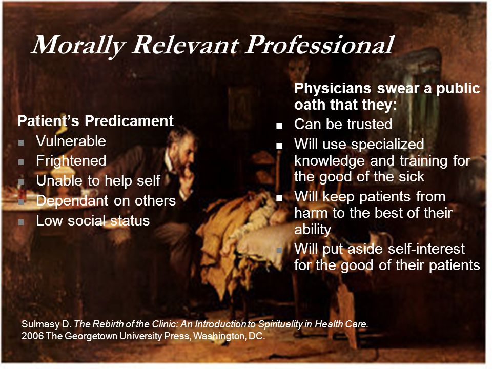 Morally Relevant Professional Patient's Predicament Vulnerable Frightened Unable to help self Dependant on others Low social status Physicians swear a public oath that they: Can be trusted Will use specialized knowledge and training for the good of the sick Will keep patients from harm to the best of their ability Will put aside self-interest for the good of their patients Sulmasy D.