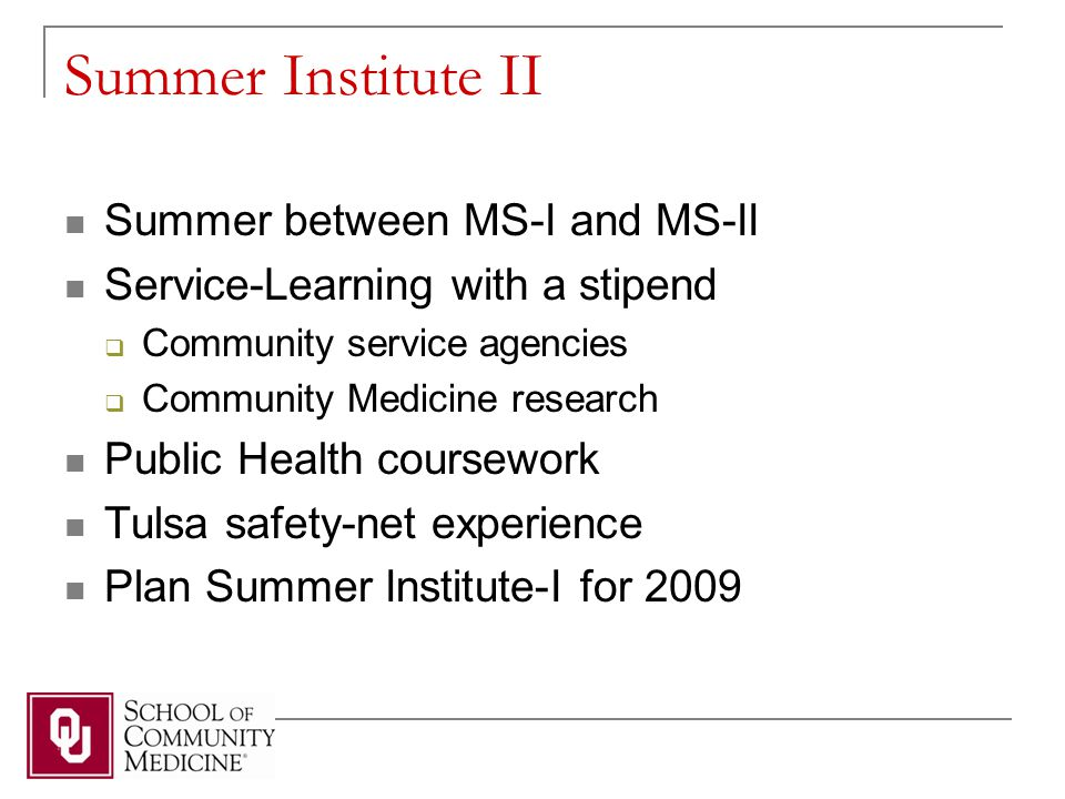 Summer Institute II Summer between MS-I and MS-II Service-Learning with a stipend  Community service agencies  Community Medicine research Public Health coursework Tulsa safety-net experience Plan Summer Institute-I for 2009
