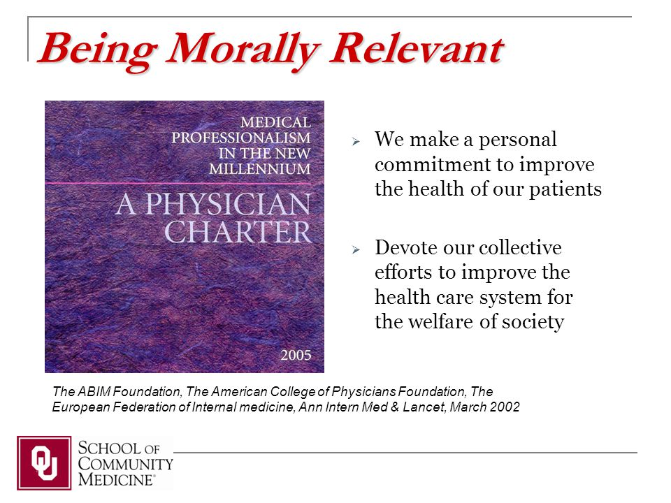 The ABIM Foundation, The American College of Physicians Foundation, The European Federation of Internal medicine, Ann Intern Med & Lancet, March 2002  We make a personal commitment to improve the health of our patients  Devote our collective efforts to improve the health care system for the welfare of society Being Morally Relevant