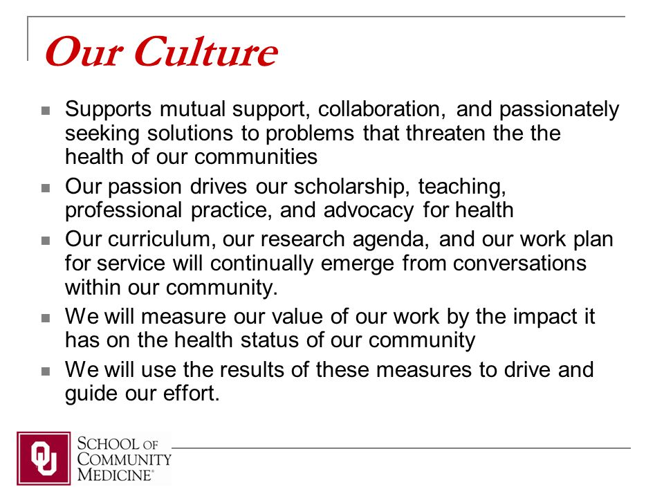 Our Culture Supports mutual support, collaboration, and passionately seeking solutions to problems that threaten the the health of our communities Our passion drives our scholarship, teaching, professional practice, and advocacy for health Our curriculum, our research agenda, and our work plan for service will continually emerge from conversations within our community.