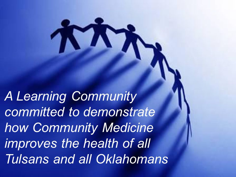 A Learning Community committed to demonstrate how Community Medicine improves the health of all Tulsans and all Oklahomans