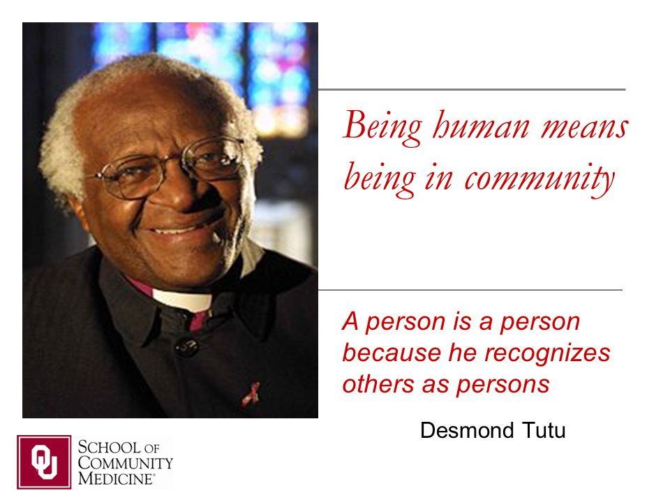 Being human means being in community Desmond Tutu A person is a person because he recognizes others as persons