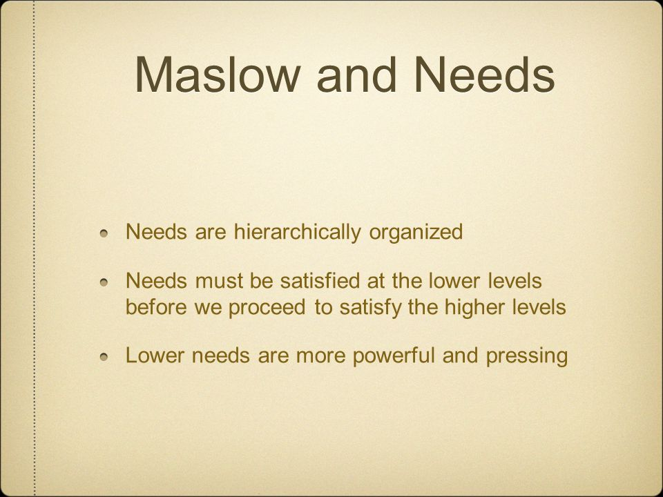 Maslow and Needs Needs are hierarchically organized Needs must be satisfied at the lower levels before we proceed to satisfy the higher levels Lower needs are more powerful and pressing